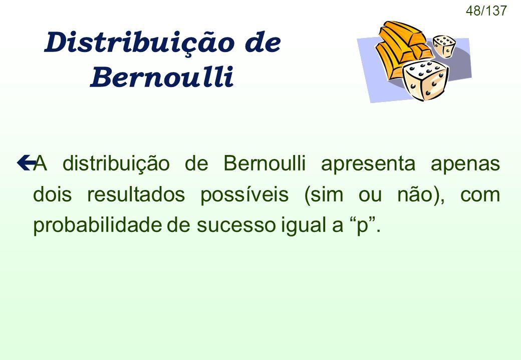 48/137 Distribuição de Bernoulli çA distribuição de Bernoulli apresenta apenas dois resultados possíveis (sim ou não), com probabilidade de sucesso ig