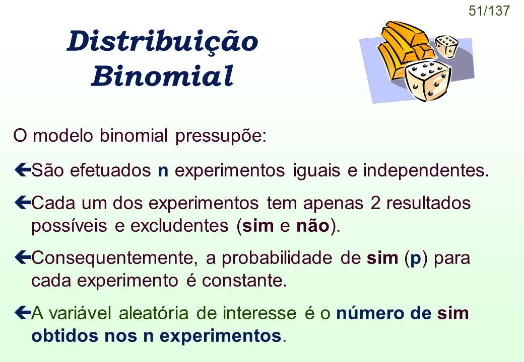 51/137 Distribuição Binomial O modelo binomial pressupõe: çSão efetuados n experimentos iguais e independentes. çCada um dos experimentos tem apenas 2