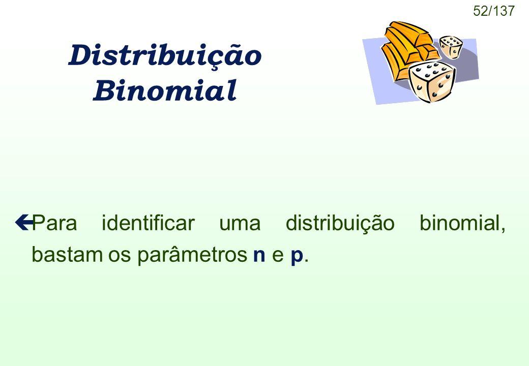52/137 Distribuição Binomial çPara identificar uma distribuição binomial, bastam os parâmetros n e p.