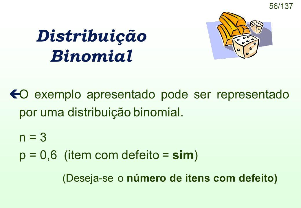 56/137 Distribuição Binomial çO exemplo apresentado pode ser representado por uma distribuição binomial. n = 3 p = 0,6 (item com defeito = sim) (Desej