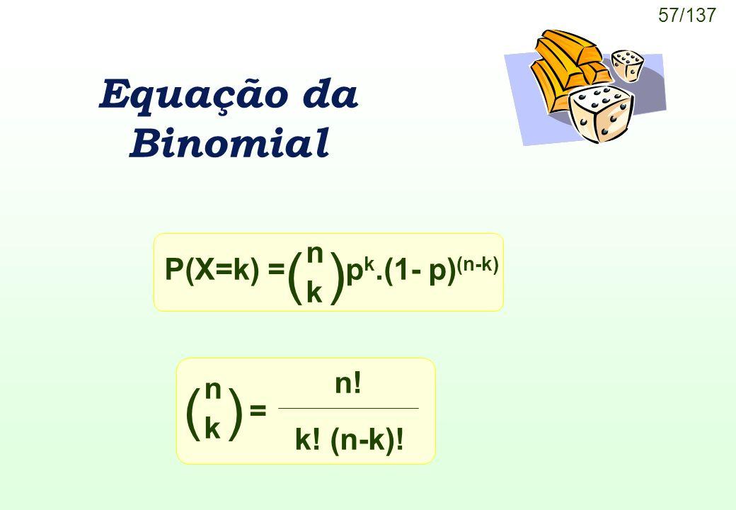 57/137 Equação da Binomial P(X=k) =p k.(1- p) (n-k) ( ) n k = n k n! k! (n-k)!