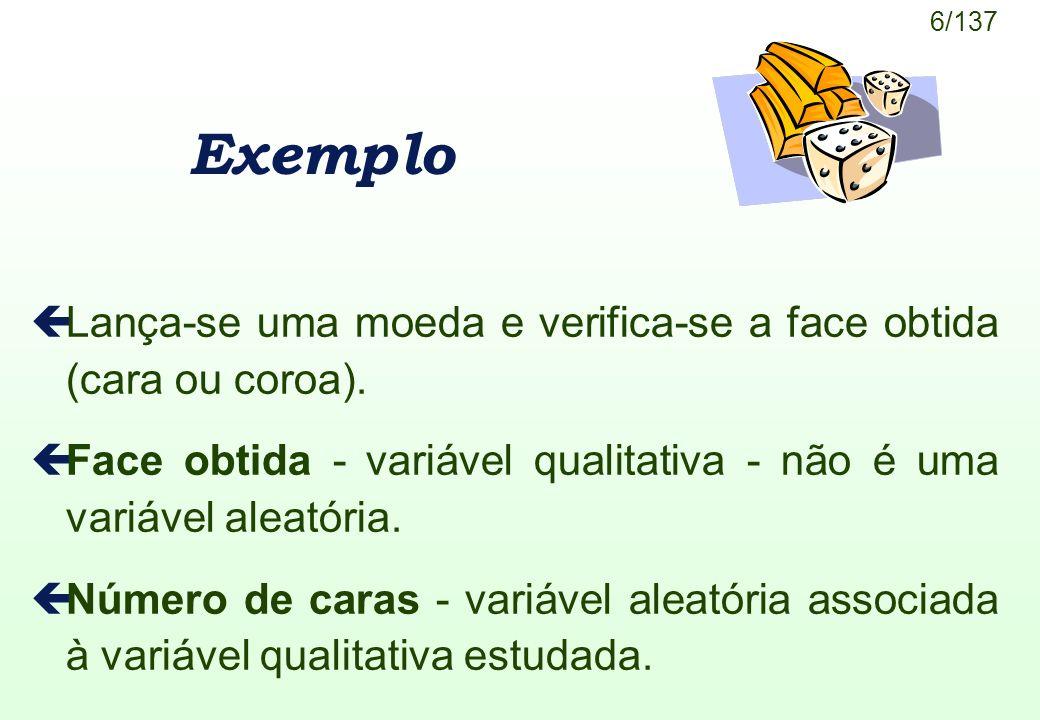 6/137 Exemplo çLança-se uma moeda e verifica-se a face obtida (cara ou coroa). çFace obtida - variável qualitativa - não é uma variável aleatória. çNú