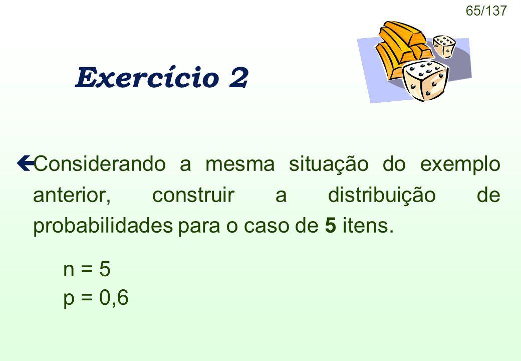 65/137 Exercício 2 çConsiderando a mesma situação do exemplo anterior, construir a distribuição de probabilidades para o caso de 5 itens. n = 5 p = 0,