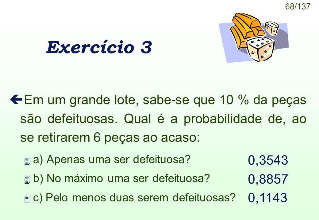68/137 Exercício 3 ç Em um grande lote, sabe-se que 10 % da peças são defeituosas. Qual é a probabilidade de, ao se retirarem 6 peças ao acaso: 4 a) A