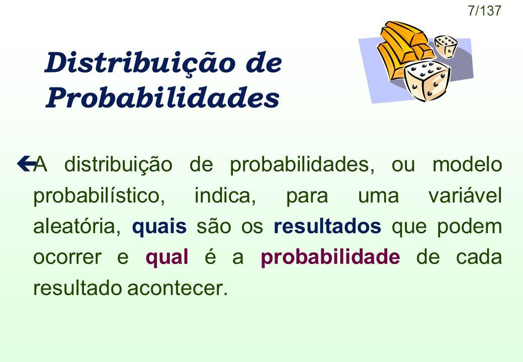 7/137 Distribuição de Probabilidades çA distribuição de probabilidades, ou modelo probabilístico, indica, para uma variável aleatória, quais são os re