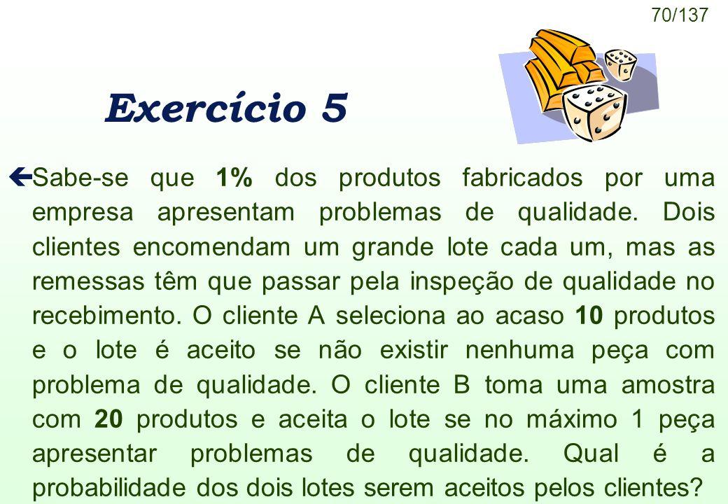 70/137 Exercício 5 çSabe-se que 1% dos produtos fabricados por uma empresa apresentam problemas de qualidade. Dois clientes encomendam um grande lote