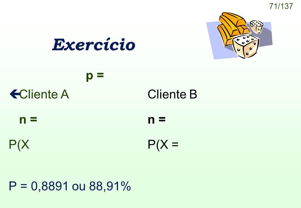 71/137 Exercício çCliente ACliente B n = P(X P(X = P = 0,8891 ou 88,91% p =