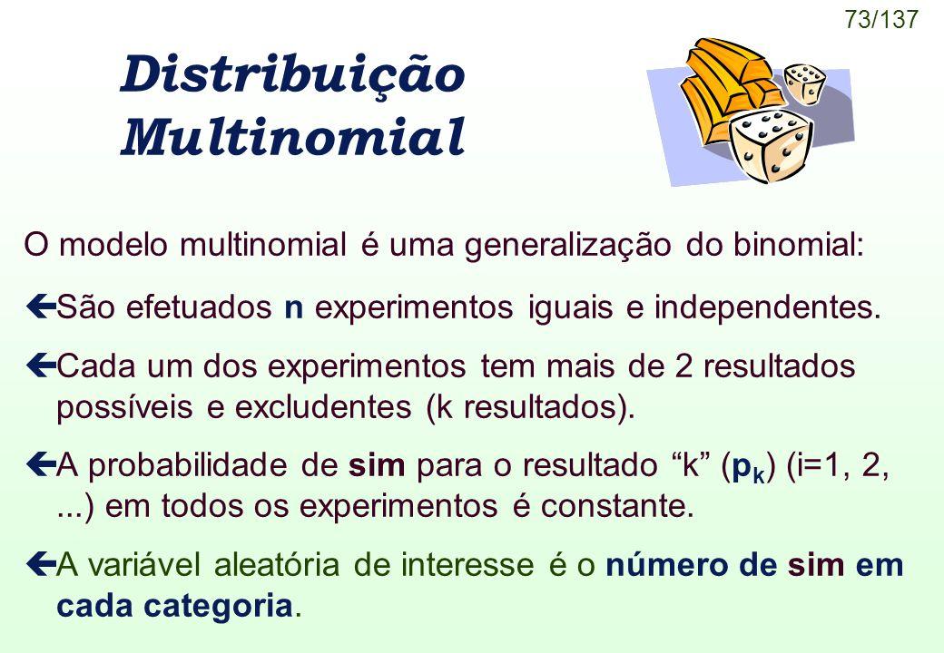 73/137 Distribuição Multinomial O modelo multinomial é uma generalização do binomial: çSão efetuados n experimentos iguais e independentes. çCada um d