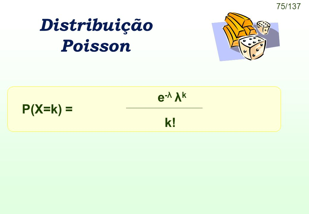 75/137 Distribuição Poisson P(X=k) = e-λ λke-λ λk k!