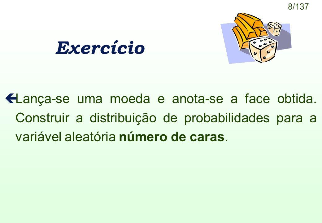 8/137 Exercício çLança-se uma moeda e anota-se a face obtida. Construir a distribuição de probabilidades para a variável aleatória número de caras.