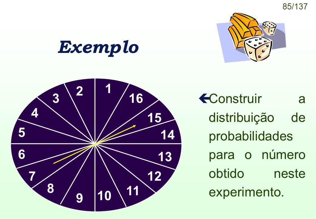 85/137 Exemplo çConstruir a distribuição de probabilidades para o número obtido neste experimento. 1 2 3 4 5 6 7 8 9 10 11 12 13 14 15 16