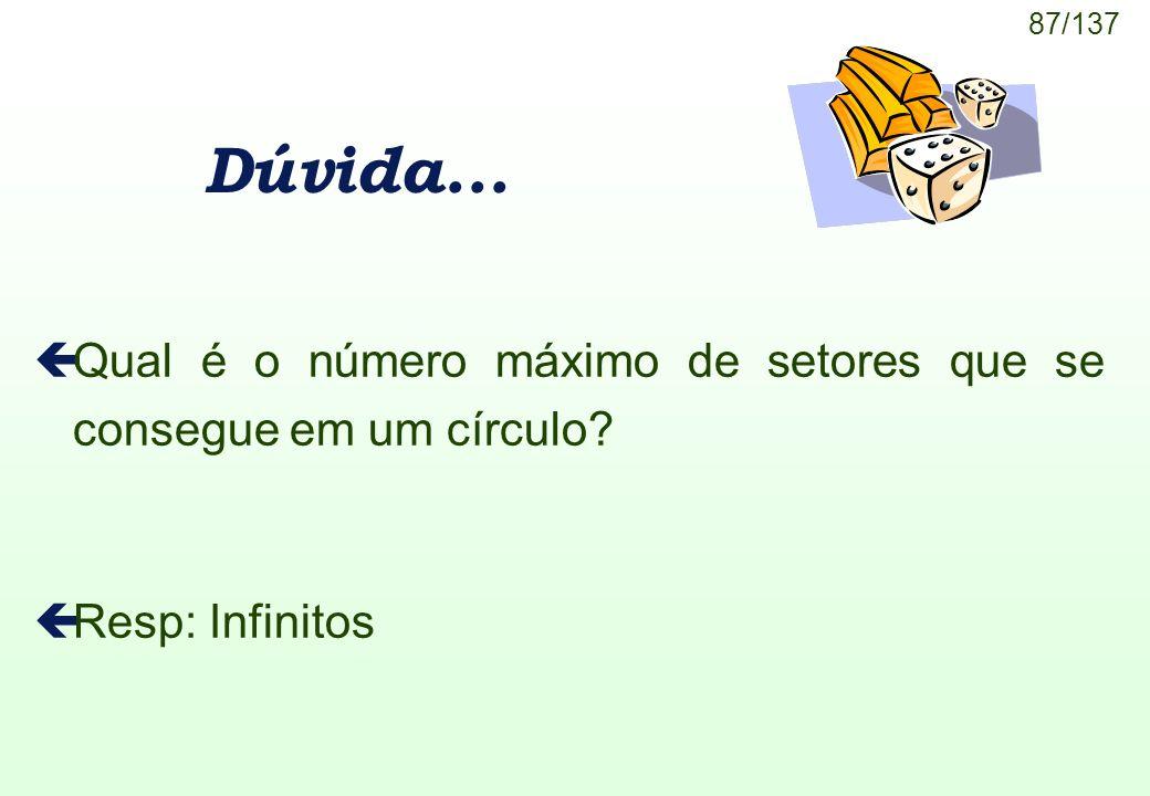 87/137 Dúvida... çQual é o número máximo de setores que se consegue em um círculo? çResp: Infinitos