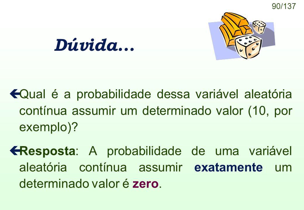 90/137 Dúvida... çQual é a probabilidade dessa variável aleatória contínua assumir um determinado valor (10, por exemplo)? çResposta: A probabilidade