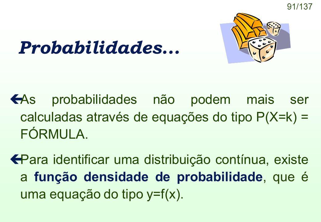 91/137 Probabilidades... çAs probabilidades não podem mais ser calculadas através de equações do tipo P(X=k) = FÓRMULA. çPara identificar uma distribu
