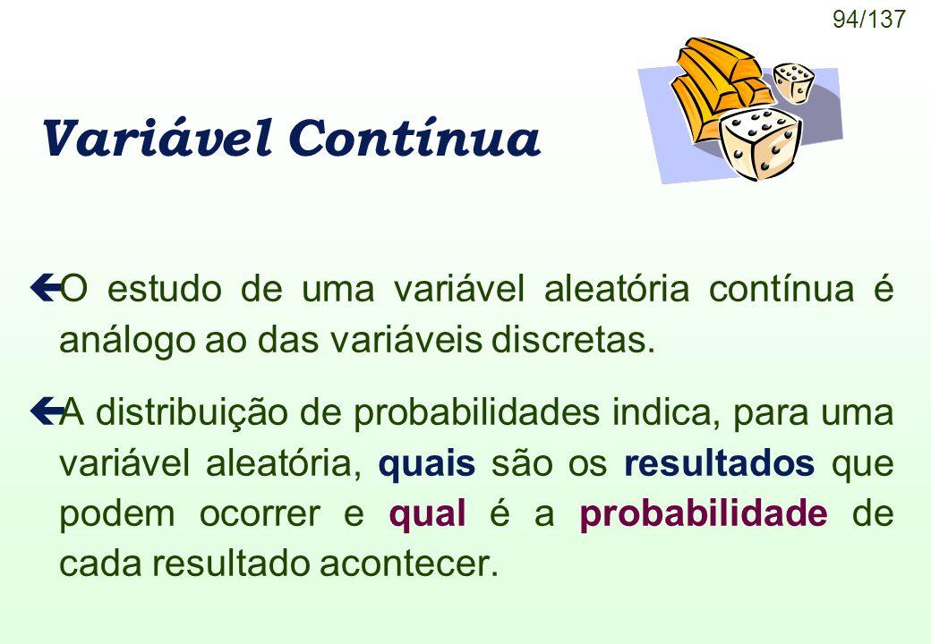 94/137 Variável Contínua çO estudo de uma variável aleatória contínua é análogo ao das variáveis discretas. çA distribuição de probabilidades indica,