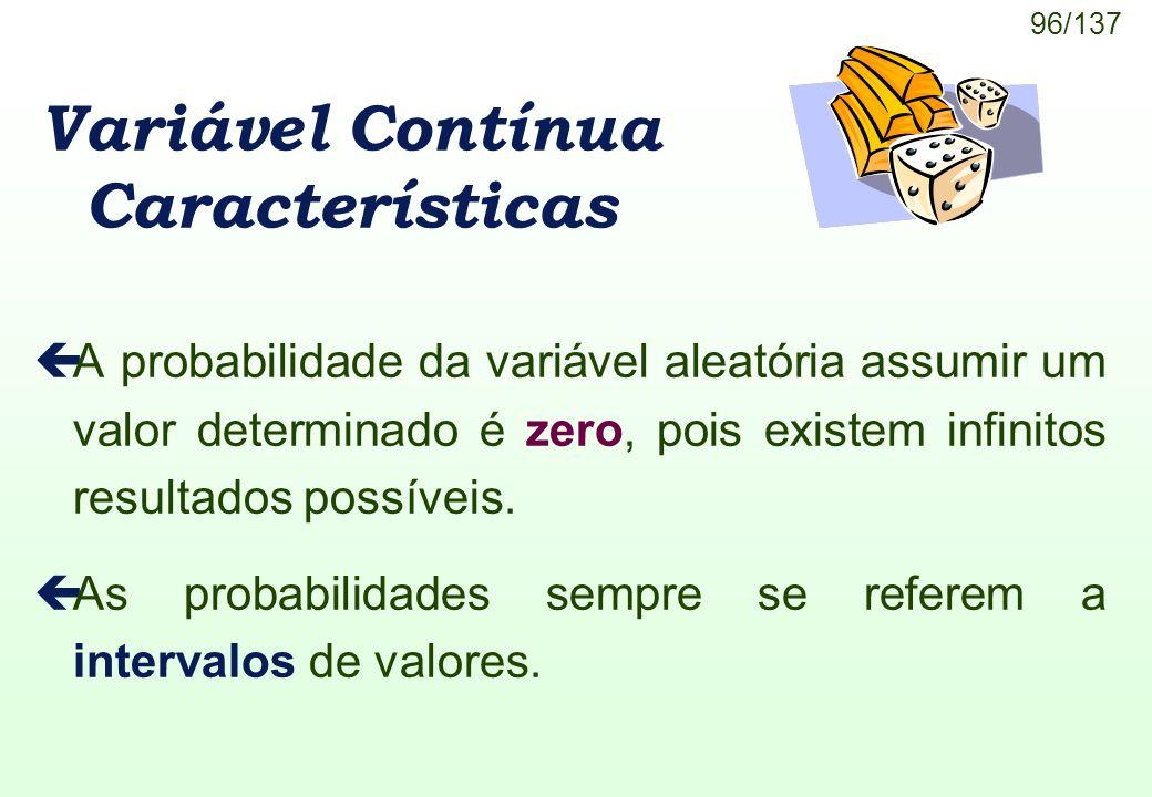 96/137 Variável Contínua Características çA probabilidade da variável aleatória assumir um valor determinado é zero, pois existem infinitos resultados