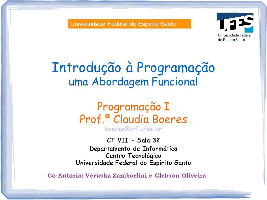 Introdução à Programação uma Abordagem Funcional Programação I Prof.ª Claudia Boeres boeres@inf.ufes.br CT VII - Sala 32 Departamento de Informática C