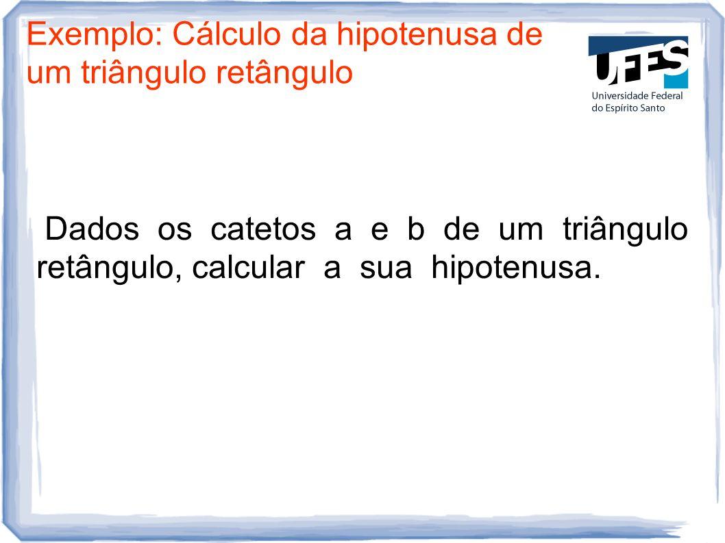 Exemplo: Cálculo da hipotenusa de um triângulo retângulo Dados os catetos a e b de um triângulo retângulo, calcular a sua hipotenusa.