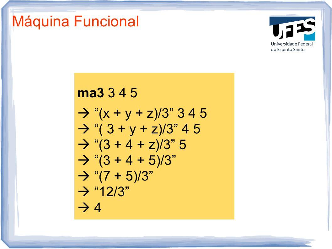Máquina Funcional ma3 3 4 5 (x + y + z)/3 3 4 5 ( 3 + y + z)/3 4 5 (3 + 4 + z)/3 5 (3 + 4 + 5)/3 (7 + 5)/3 12/3 4