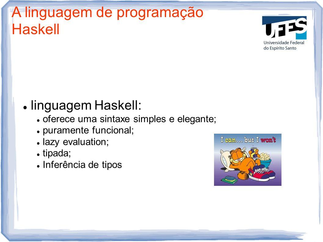 A linguagem de programação Haskell linguagem Haskell: oferece uma sintaxe simples e elegante; puramente funcional; lazy evaluation; tipada; Inferência