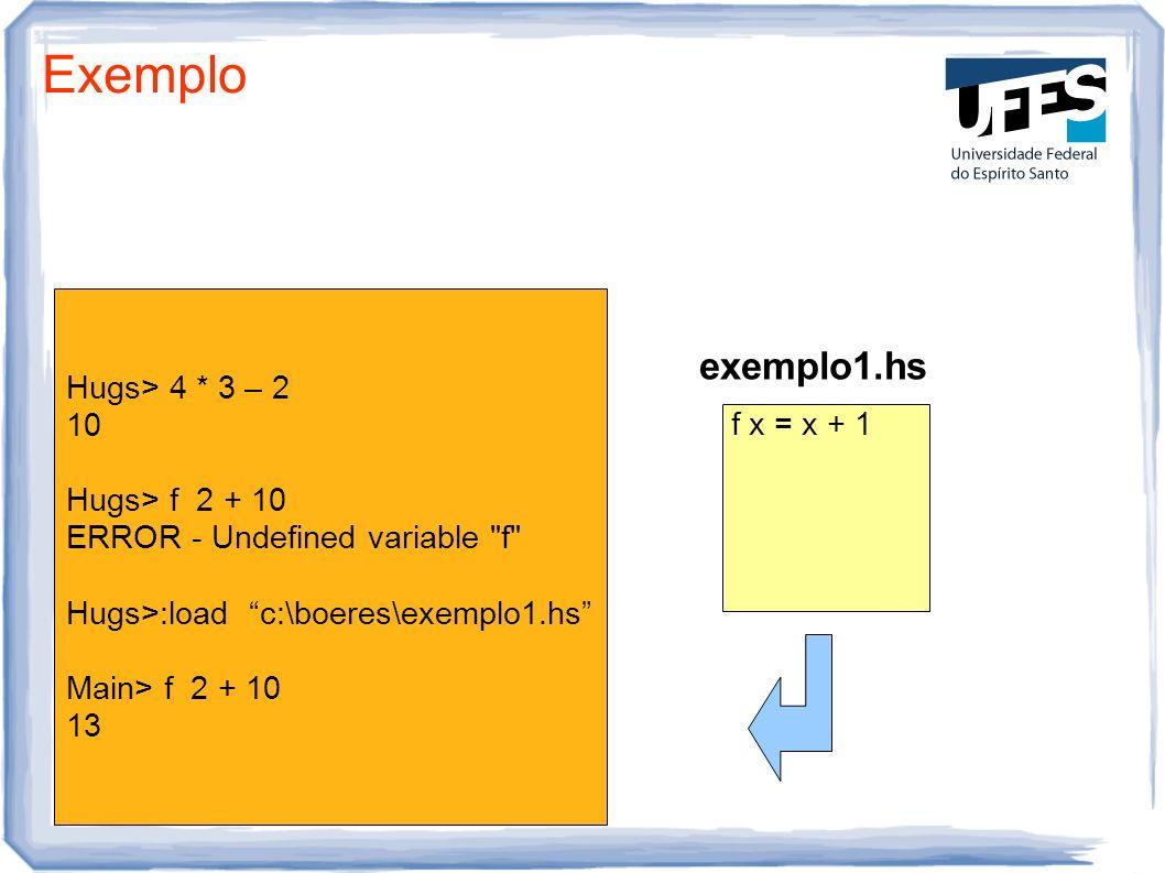 Exemplo Hugs> 4 * 3 – 2 10 Hugs> f 2 + 10 ERROR - Undefined variable