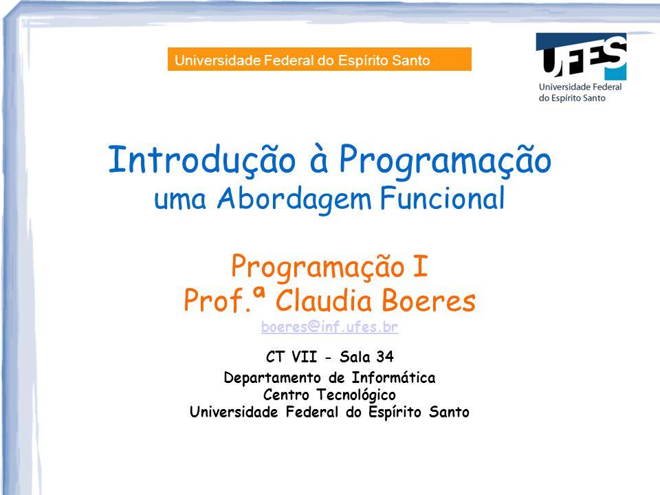 Introdução à Programação uma Abordagem Funcional Programação I Prof.ª Claudia Boeres boeres@inf.ufes.br CT VII - Sala 34 Departamento de Informática C