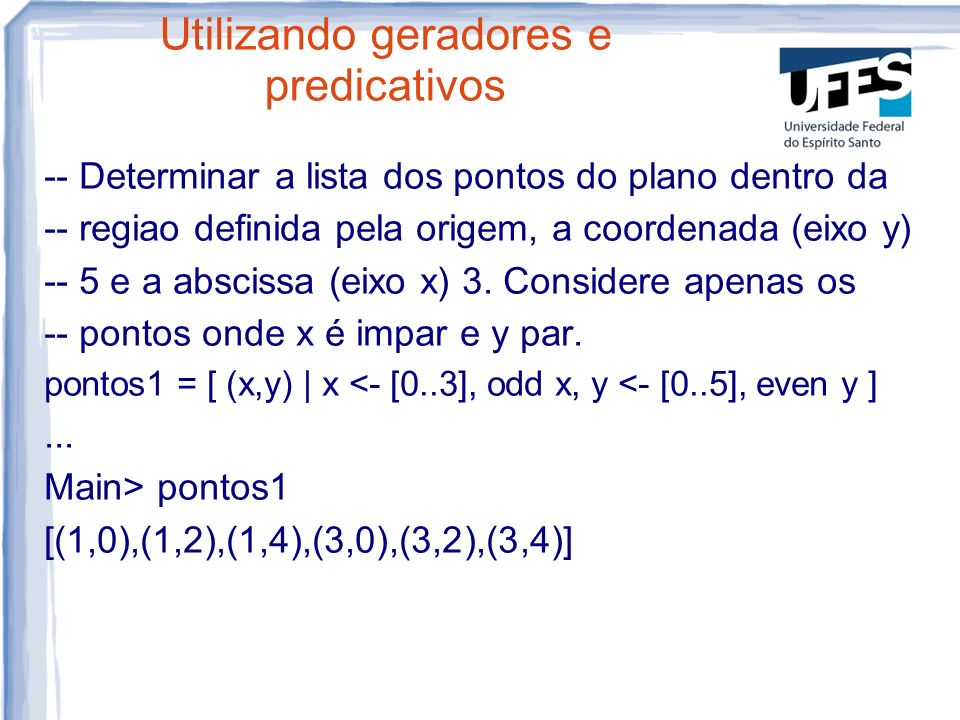 Utilizando geradores e predicativos -- Determinar a lista dos pontos do plano dentro da -- regiao definida pela origem, a coordenada (eixo y) -- 5 e a abscissa (eixo x) 3.