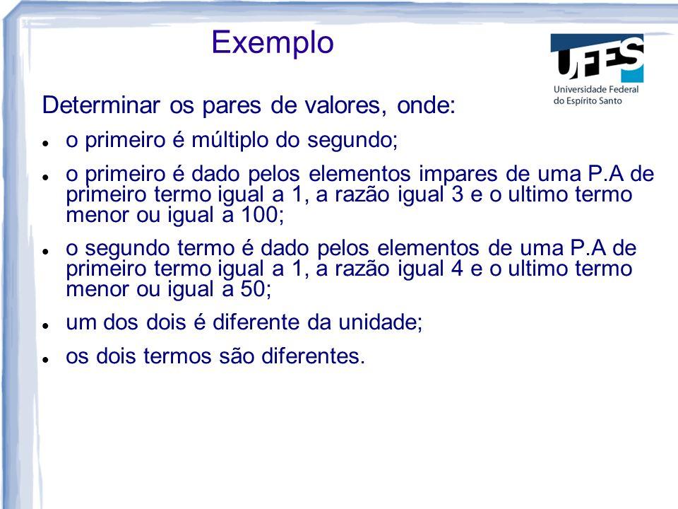 Exemplo Determinar os pares de valores, onde: o primeiro é múltiplo do segundo; o primeiro é dado pelos elementos impares de uma P.A de primeiro termo igual a 1, a razão igual 3 e o ultimo termo menor ou igual a 100; o segundo termo é dado pelos elementos de uma P.A de primeiro termo igual a 1, a razão igual 4 e o ultimo termo menor ou igual a 50; um dos dois é diferente da unidade; os dois termos são diferentes.