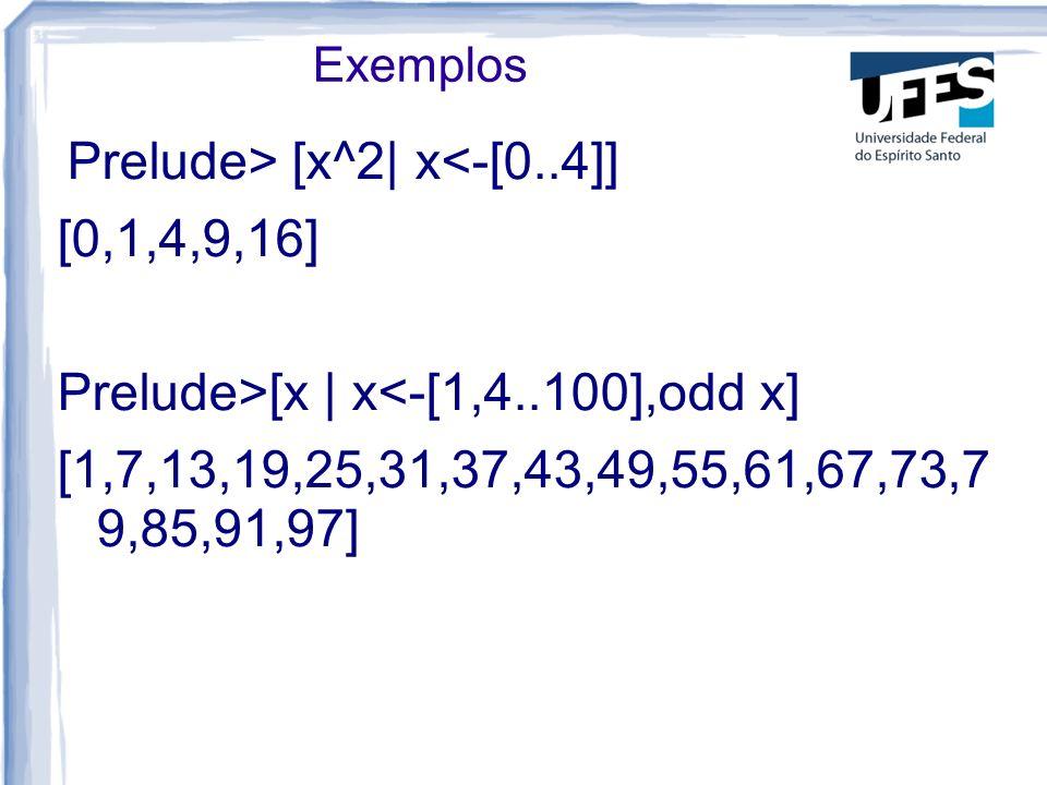 Exemplos Prelude> [x^2| x<-[0..4]] [0,1,4,9,16] Prelude>[x | x<-[1,4..100],odd x] [1,7,13,19,25,31,37,43,49,55,61,67,73,7 9,85,91,97]