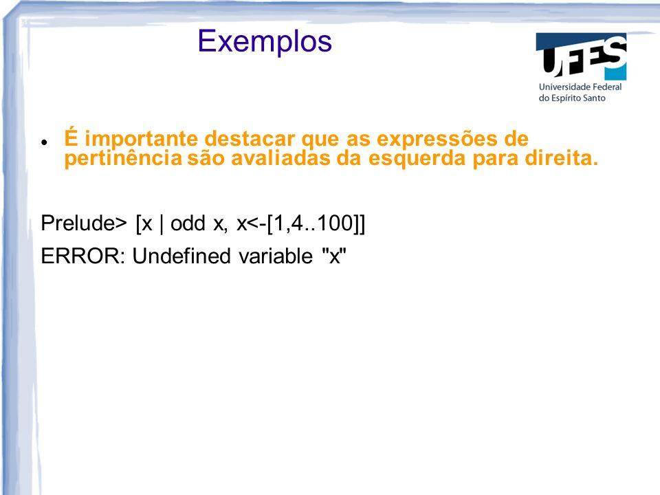 Exemplos É importante destacar que as expressões de pertinência são avaliadas da esquerda para direita. Prelude> [x | odd x, x<-[1,4..100]] ERROR: Und