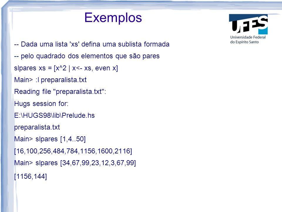 Exemplos -- Dada uma lista xs defina uma sublista formada -- pelo quadrado dos elementos que são pares slpares xs = [x^2 | x<- xs, even x] Main> :l preparalista.txt Reading file preparalista.txt : Hugs session for: E:\HUGS98\lib\Prelude.hs preparalista.txt Main> slpares [1,4..50] [16,100,256,484,784,1156,1600,2116] Main> slpares [34,67,99,23,12,3,67,99] [1156,144]