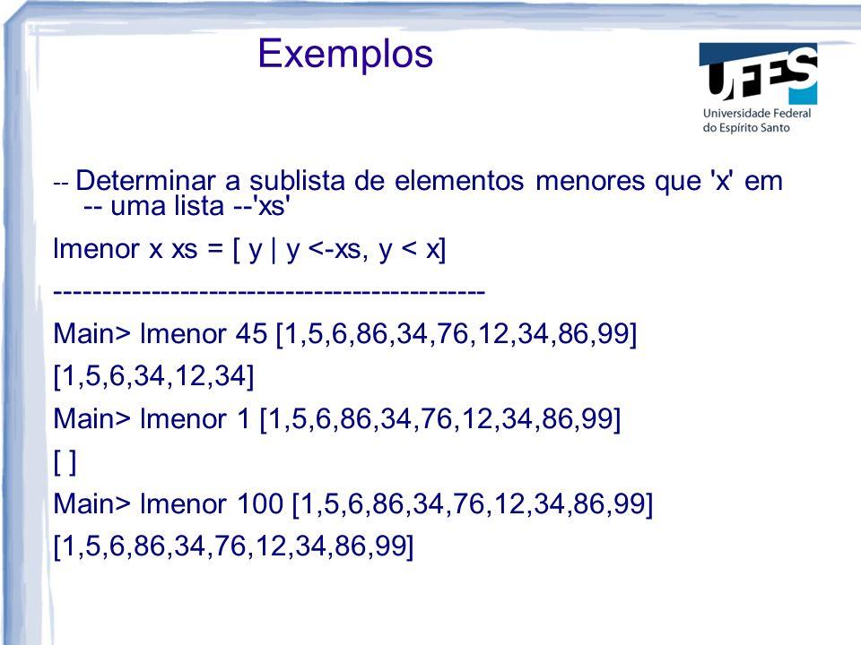 Exemplos -- Determinar a sublista de elementos menores que x em -- uma lista -- xs lmenor x xs = [ y | y <-xs, y < x] --------------------------------------------- Main> lmenor 45 [1,5,6,86,34,76,12,34,86,99] [1,5,6,34,12,34] Main> lmenor 1 [1,5,6,86,34,76,12,34,86,99] [ ] Main> lmenor 100 [1,5,6,86,34,76,12,34,86,99] [1,5,6,86,34,76,12,34,86,99]