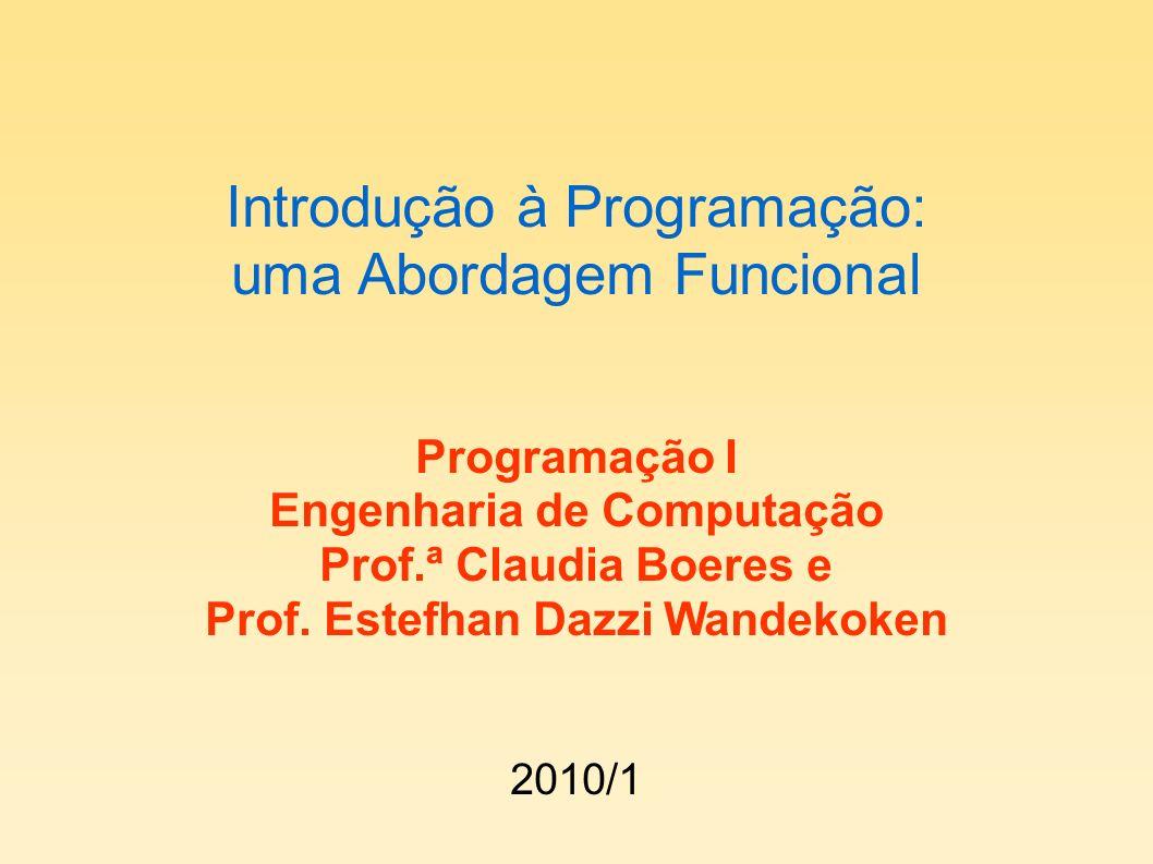 Introdução à Programação: uma Abordagem Funcional Programação I Engenharia de Computação Prof.ª Claudia Boeres e Prof. Estefhan Dazzi Wandekoken 2010/