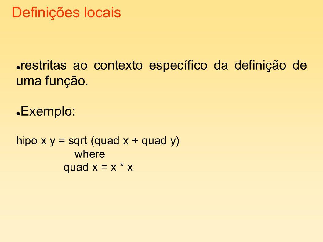 Definições locais restritas ao contexto específico da definição de uma função. Exemplo: hipo x y = sqrt (quad x + quad y) where quad x = x * x