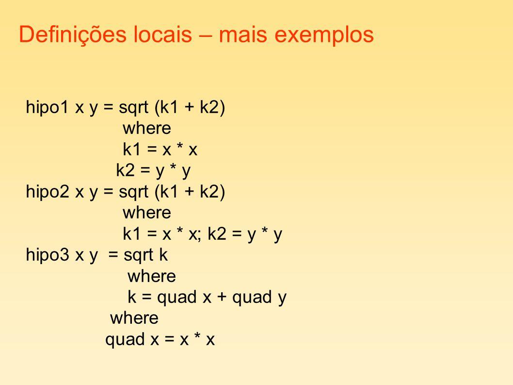 Definições locais – mais exemplos hipo1 x y = sqrt (k1 + k2) where k1 = x * x k2 = y * y hipo2 x y = sqrt (k1 + k2) where k1 = x * x; k2 = y * y hipo3 x y = sqrt k where k = quad x + quad y where quad x = x * x