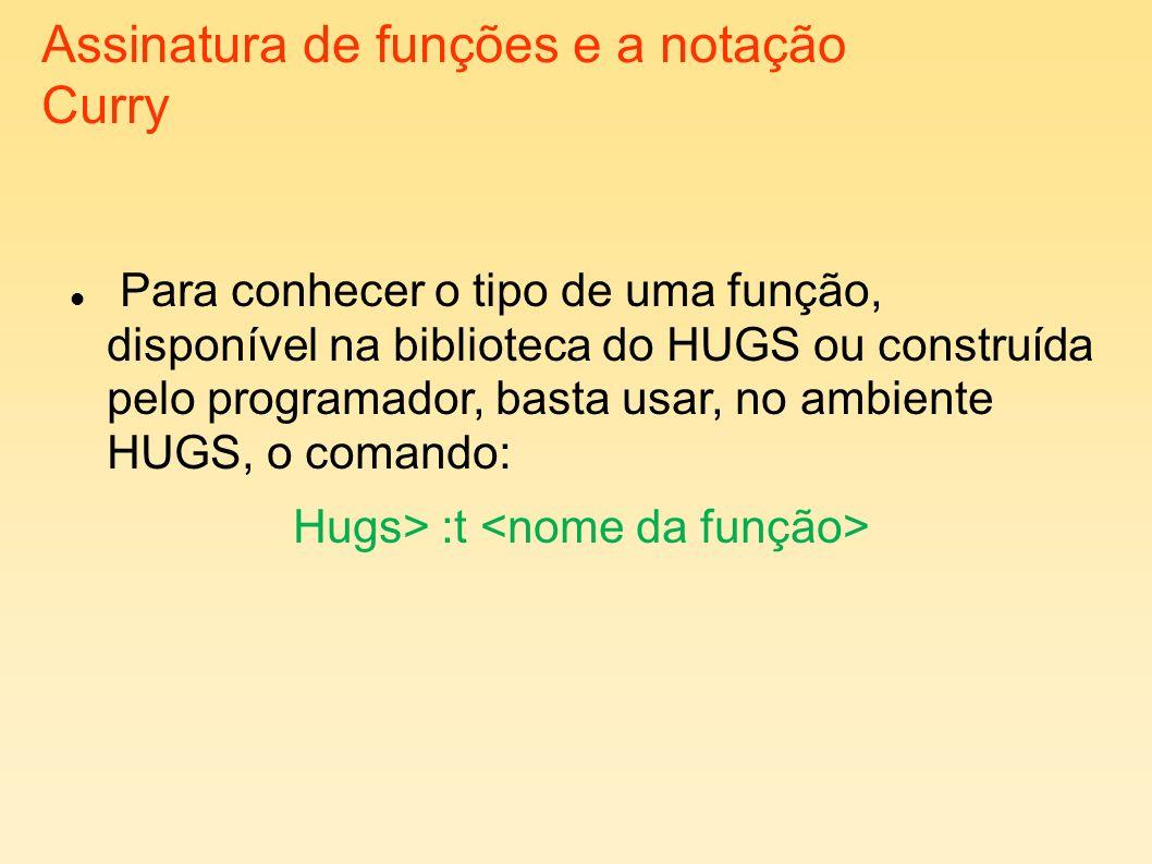 Assinatura de funções e a notação Curry Para conhecer o tipo de uma função, disponível na biblioteca do HUGS ou construída pelo programador, basta usa