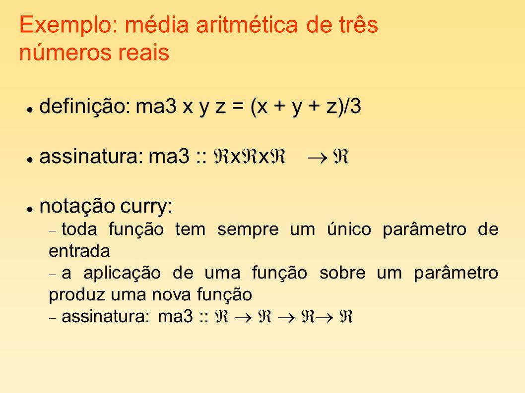 Exemplo: média aritmética de três números reais definição: ma3 x y z = (x + y + z)/3 assinatura: ma3 :: x x notação curry: toda função tem sempre um ú