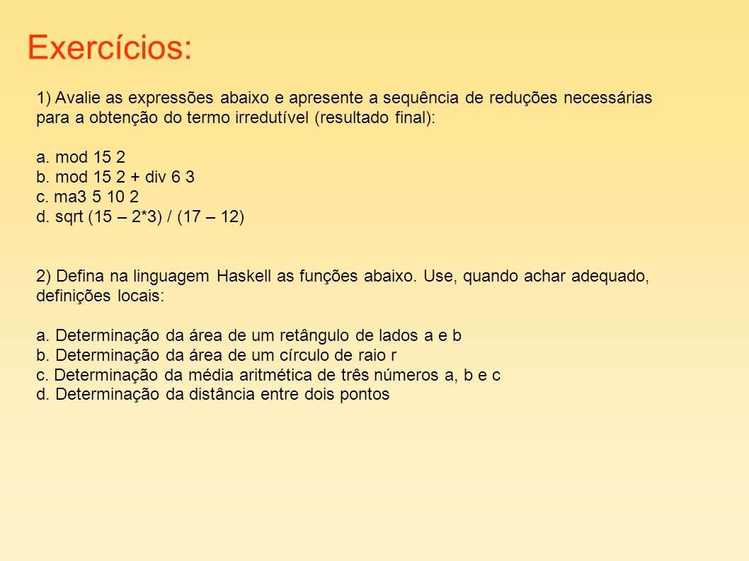 Exercícios: 1) Avalie as expressões abaixo e apresente a sequência de reduções necessárias para a obtenção do termo irredutível (resultado final): a.