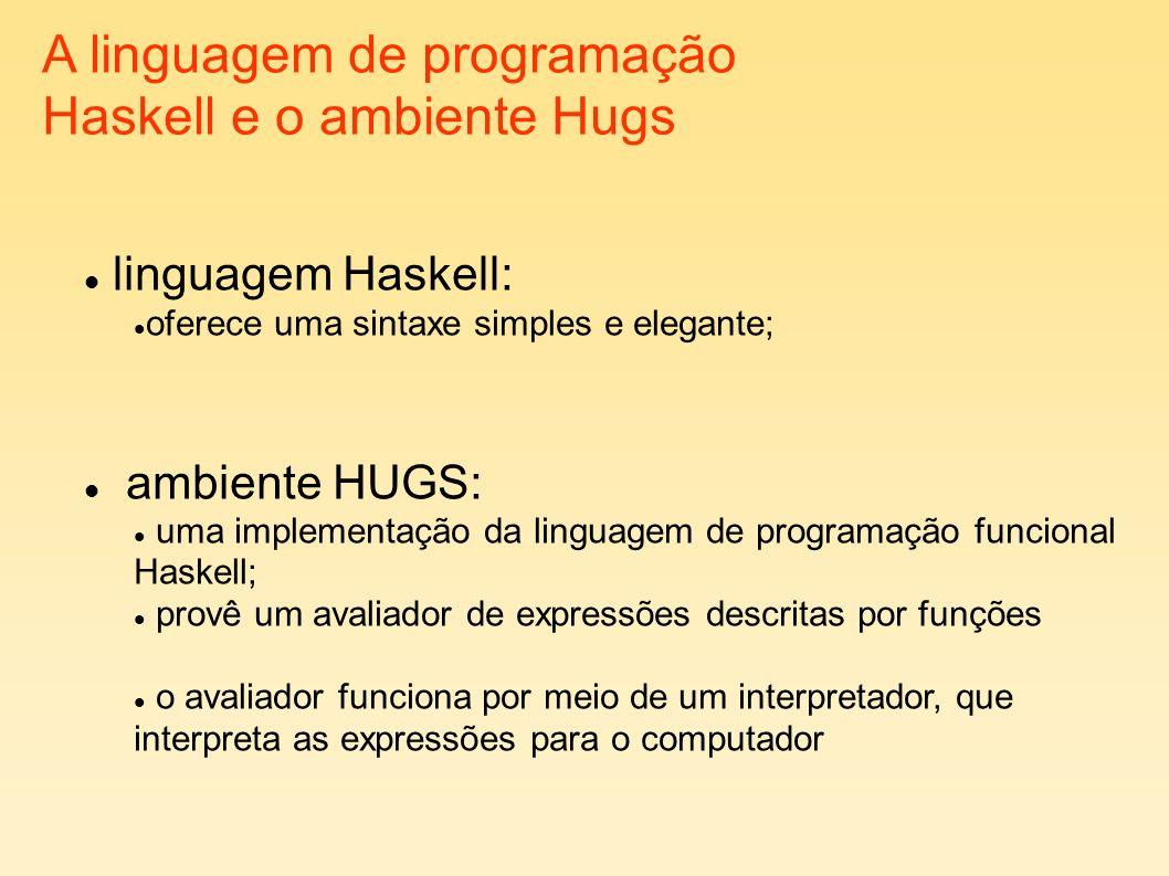 A linguagem de programação Haskell e o ambiente Hugs linguagem Haskell: oferece uma sintaxe simples e elegante; ambiente HUGS: uma implementação da linguagem de programação funcional Haskell; provê um avaliador de expressões descritas por funções o avaliador funciona por meio de um interpretador, que interpreta as expressões para o computador