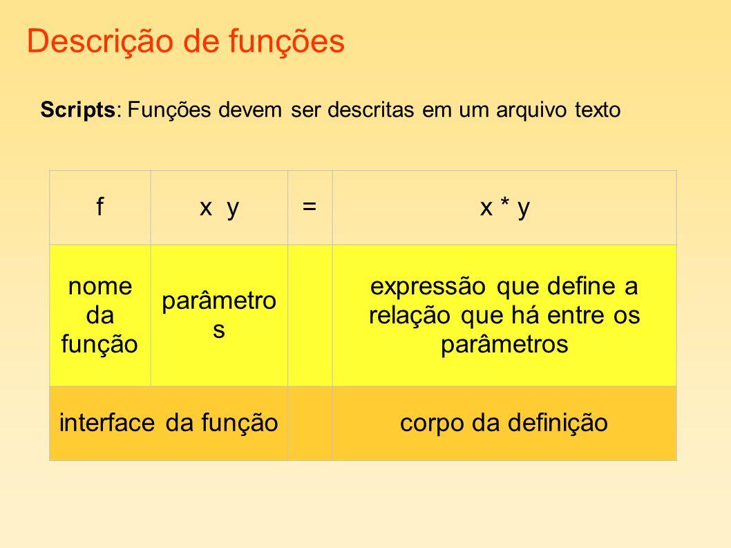 Descrição de funções fx y=x * y nome da função parâmetro s expressão que define a relação que há entre os parâmetros interface da funçãocorpo da definição Scripts: Funções devem ser descritas em um arquivo texto