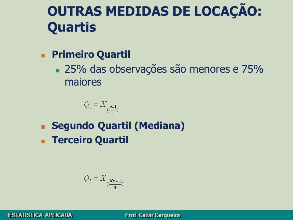 ESTATÍSTICA APLICADA Prof. Cezar Cerqueira OUTRAS MEDIDAS DE LOCAÇÃO: Quartis Primeiro Quartil 25% das observações são menores e 75% maiores Segundo Q