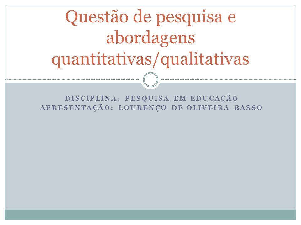 DISCIPLINA: PESQUISA EM EDUCAÇÃO APRESENTAÇÃO: LOURENÇO DE OLIVEIRA BASSO Questão de pesquisa e abordagens quantitativas/qualitativas