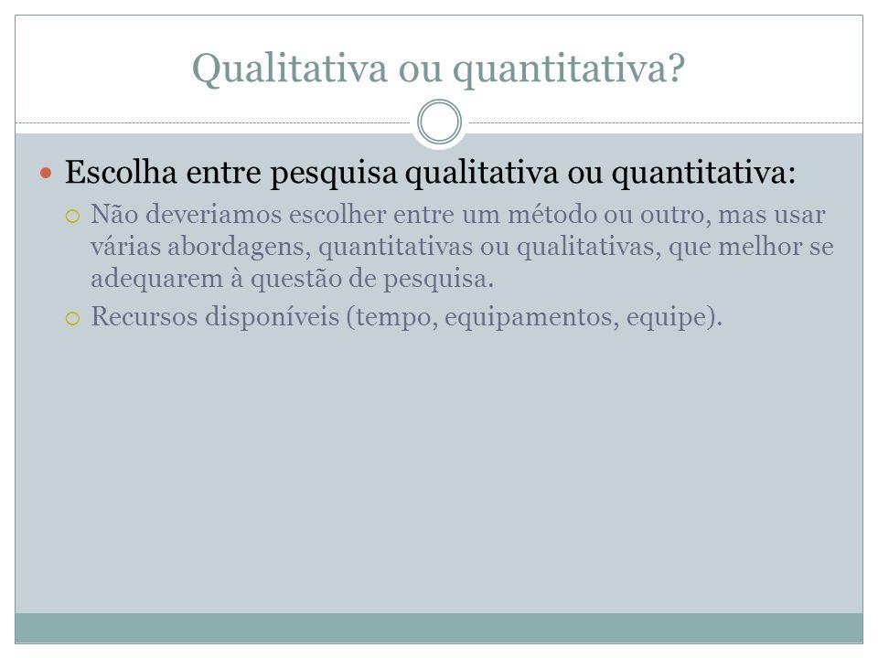 Qualitativa ou quantitativa? Escolha entre pesquisa qualitativa ou quantitativa: Não deveriamos escolher entre um método ou outro, mas usar várias abo