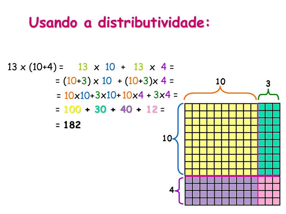 Usando a distributividade: 13 x (10+4) = 13 x 10 + 13 x 4 = 13 10 4 3 3x10+ 10x4 + 3x4 = = (10+3) x 10 + (10+3)x 4 = = 10x10+ 100 + 30 + 40 + 12 = = 1