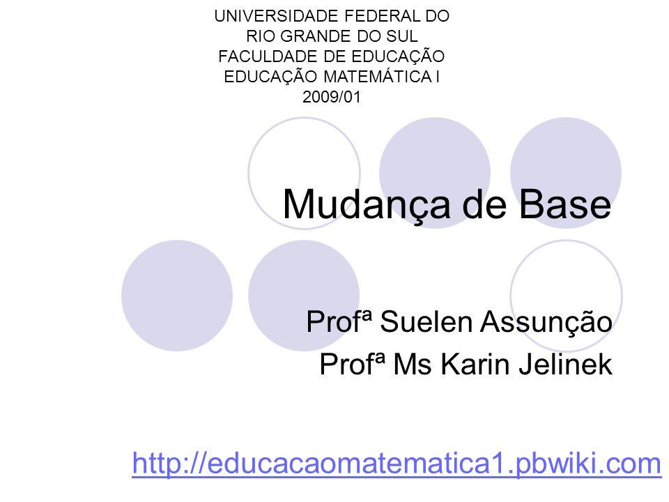 Mudança de Base Profª Suelen Assunção Profª Ms Karin Jelinek UNIVERSIDADE FEDERAL DO RIO GRANDE DO SUL FACULDADE DE EDUCAÇÃO EDUCAÇÃO MATEMÁTICA I 200