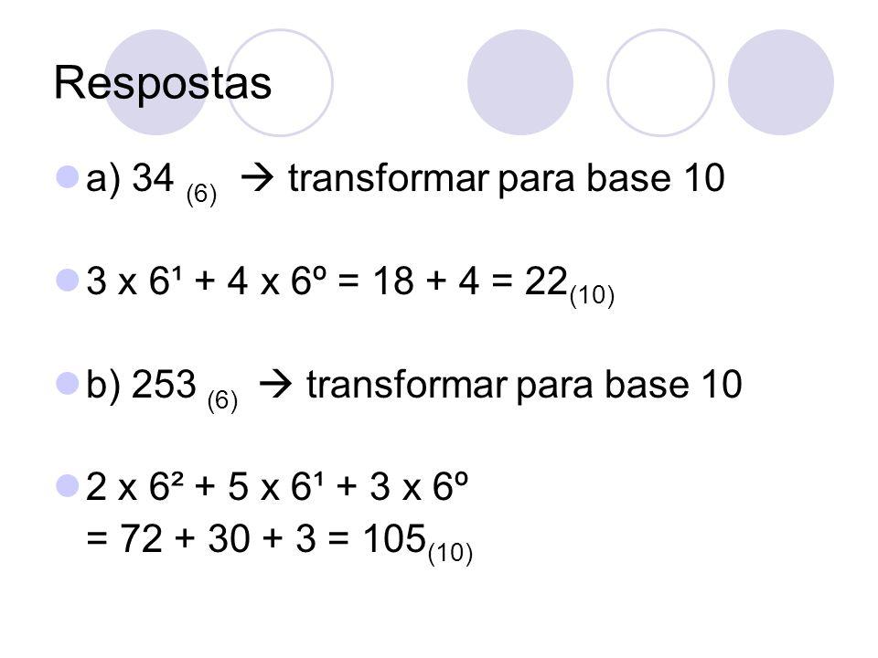 Respostas a) 34 (6) transformar para base 10 3 x 6¹ + 4 x 6º = 18 + 4 = 22 (10) b) 253 (6) transformar para base 10 2 x 6² + 5 x 6¹ + 3 x 6º = 72 + 30