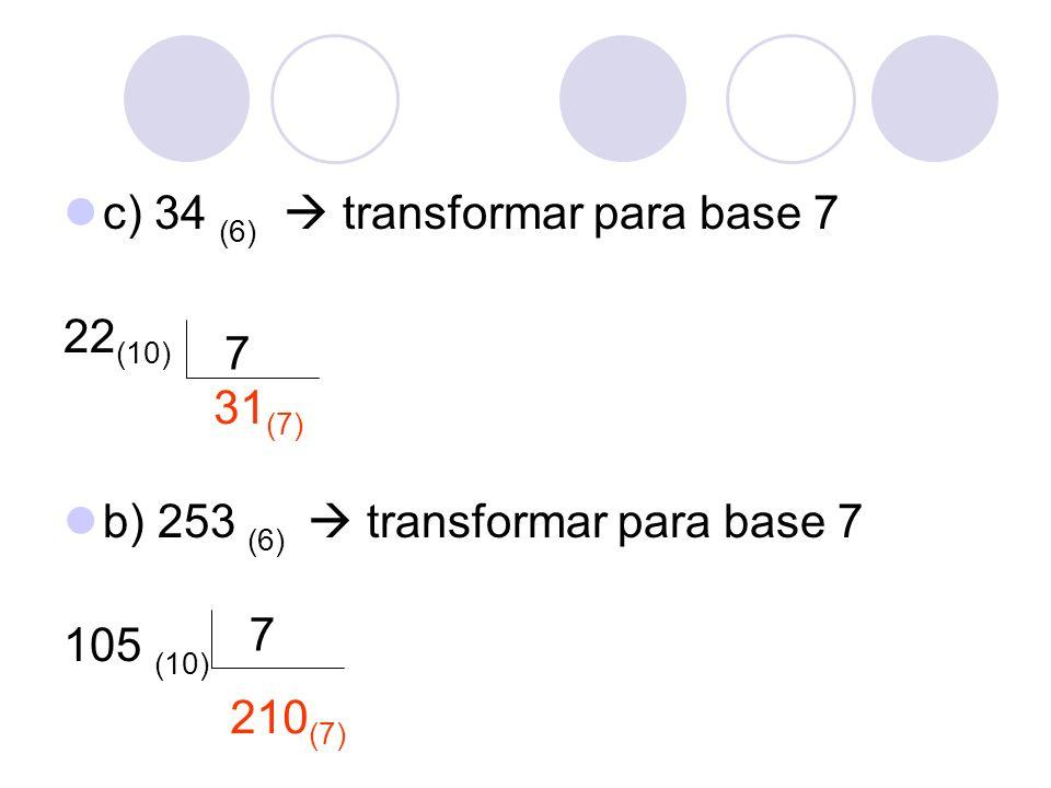 c) 34 (6) transformar para base 7 22 (10) b) 253 (6) transformar para base 7 105 (10) 7 7 31 (7) 210 (7)