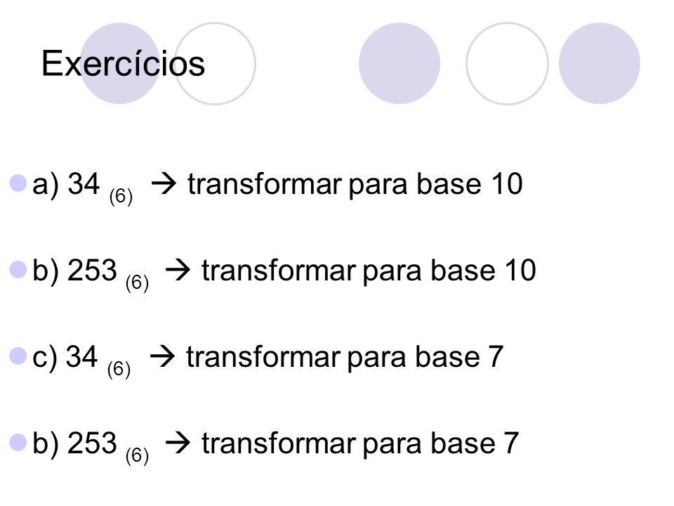 Respostas a) 34 (6) transformar para base 10 3 x 6¹ + 4 x 6º = 18 + 4 = 22 (10) b) 253 (6) transformar para base 10 2 x 6² + 5 x 6¹ + 3 x 6º = 72 + 30 + 3 = 105 (10)