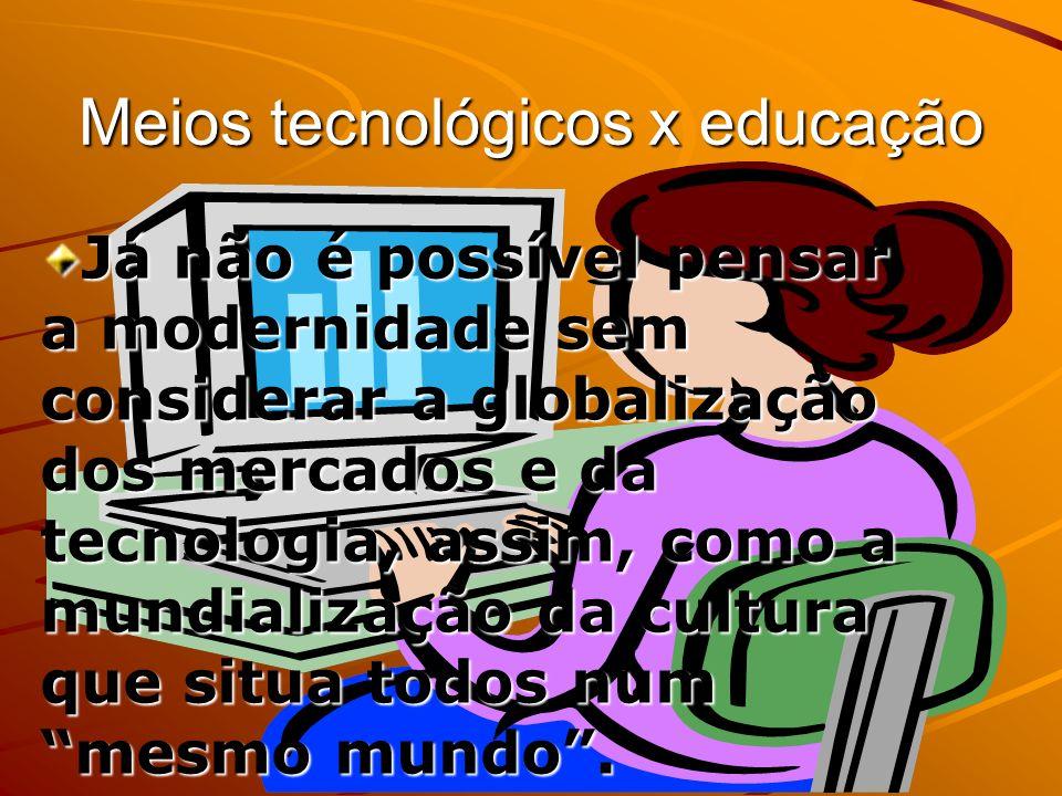 Meios tecnológicos x educação Já não é possível pensar a modernidade sem considerar a globalização dos mercados e da tecnologia, assim, como a mundial