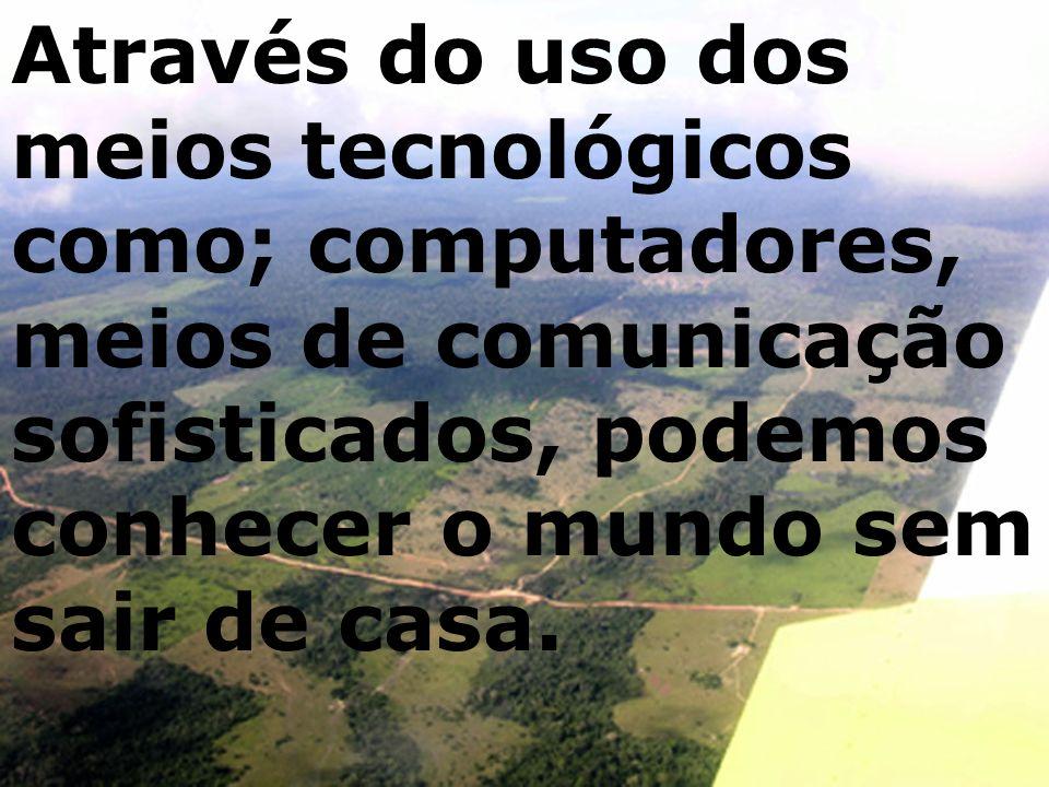 Através do uso dos meios tecnológicos como; computadores, meios de comunicação sofisticados, podemos conhecer o mundo sem sair de casa.